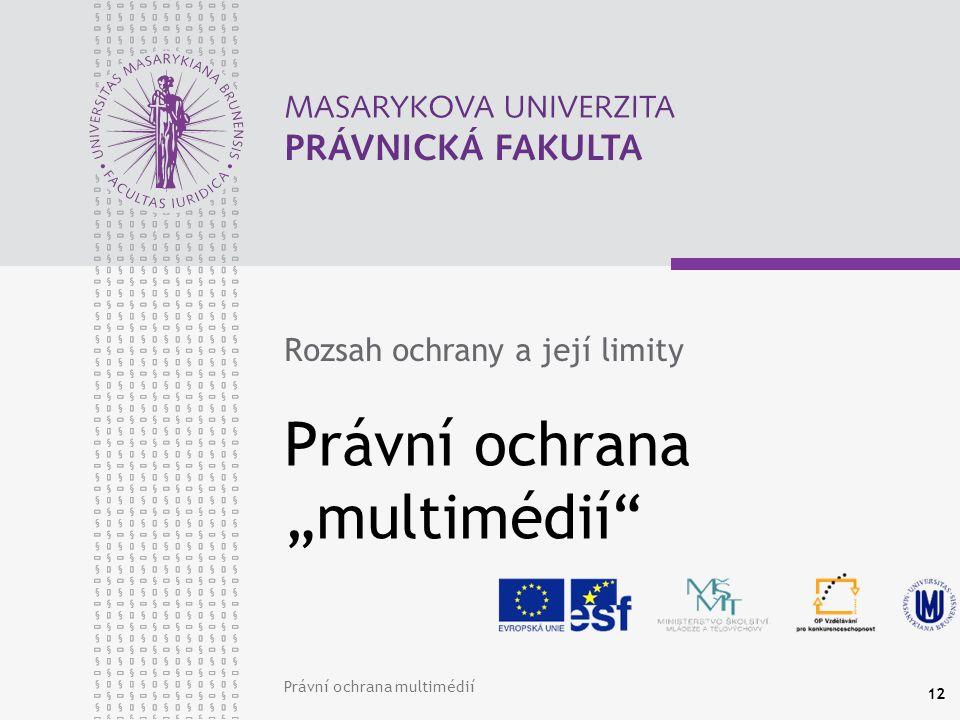 """Právní ochrana multimédií 12 Právní ochrana """"multimédií Rozsah ochrany a její limity"""