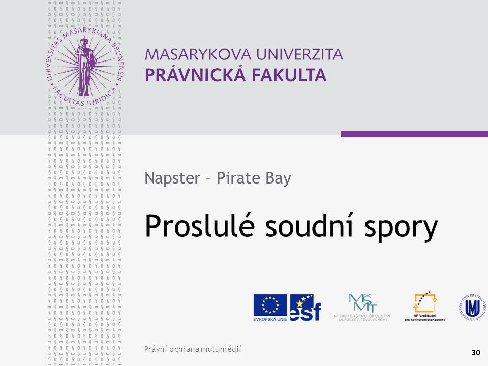 Právní ochrana multimédií 30 Proslulé soudní spory Napster – Pirate Bay
