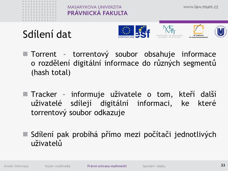 www.law.muni.cz Úvodní informace Pojem multimédia Právní ochrana multimédií Speciální otázky Sdílení dat Torrent – torrentový soubor obsahuje informace o rozdělení digitální informace do různých segmentů (hash total) Tracker – informuje uživatele o tom, kteří další uživatelé sdílejí digitální informaci, ke které torrentový soubor odkazuje Sdílení pak probíhá přímo mezi počítači jednotlivých uživatelů 33