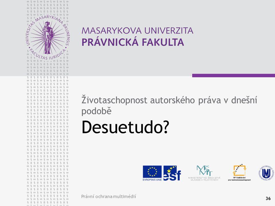 Právní ochrana multimédií 36 Desuetudo Životaschopnost autorského práva v dnešní podobě