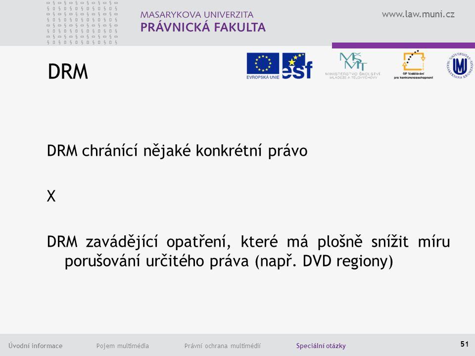 www.law.muni.cz Úvodní informace Pojem multimédia Právní ochrana multimédií Speciální otázky DRM DRM chránící nějaké konkrétní právo X DRM zavádějící opatření, které má plošně snížit míru porušování určitého práva (např.