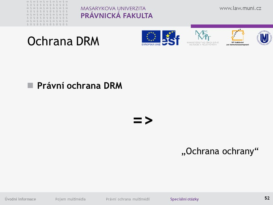 """www.law.muni.cz Úvodní informace Pojem multimédia Právní ochrana multimédií Speciální otázky Ochrana DRM Právní ochrana DRM => """"Ochrana ochrany 52"""