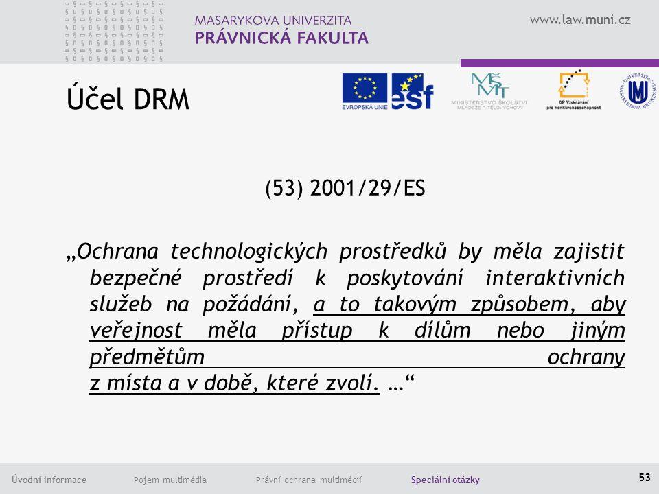 """www.law.muni.cz Úvodní informace Pojem multimédia Právní ochrana multimédií Speciální otázky Účel DRM (53) 2001/29/ES """"Ochrana technologických prostředků by měla zajistit bezpečné prostředí k poskytování interaktivních služeb na požádání, a to takovým způsobem, aby veřejnost měla přístup k dílům nebo jiným předmětům ochrany z místa a v době, které zvolí."""