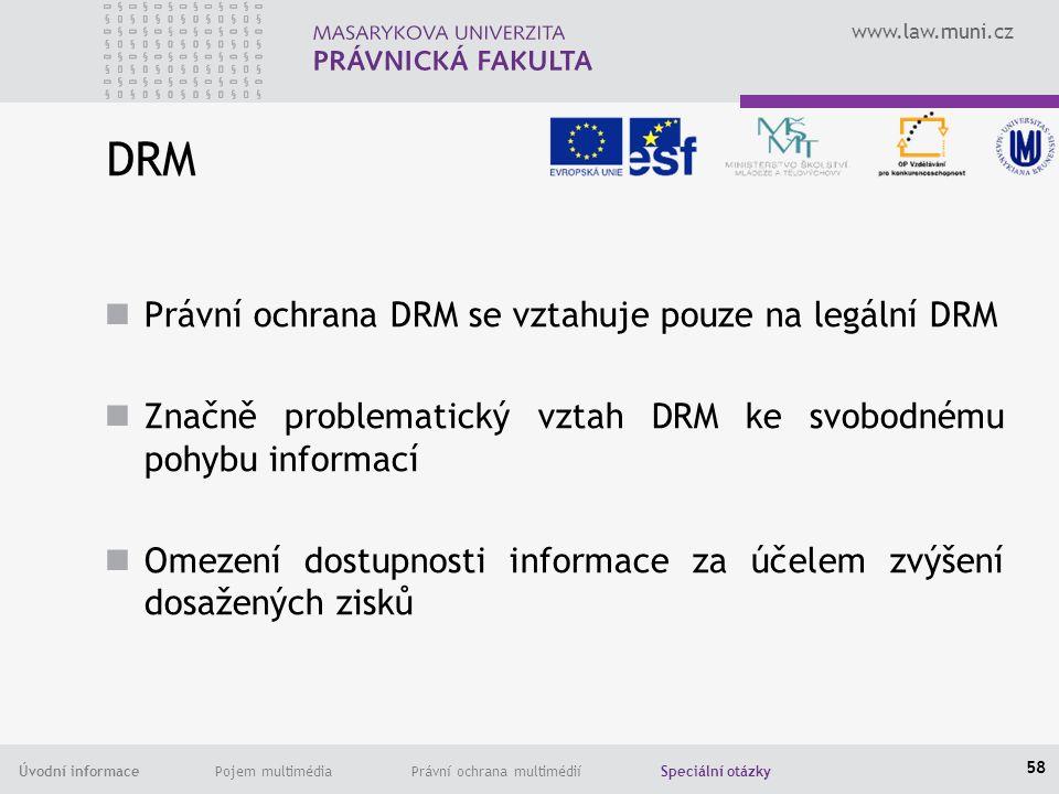 www.law.muni.cz Úvodní informace Pojem multimédia Právní ochrana multimédií Speciální otázky DRM Právní ochrana DRM se vztahuje pouze na legální DRM Značně problematický vztah DRM ke svobodnému pohybu informací Omezení dostupnosti informace za účelem zvýšení dosažených zisků 58