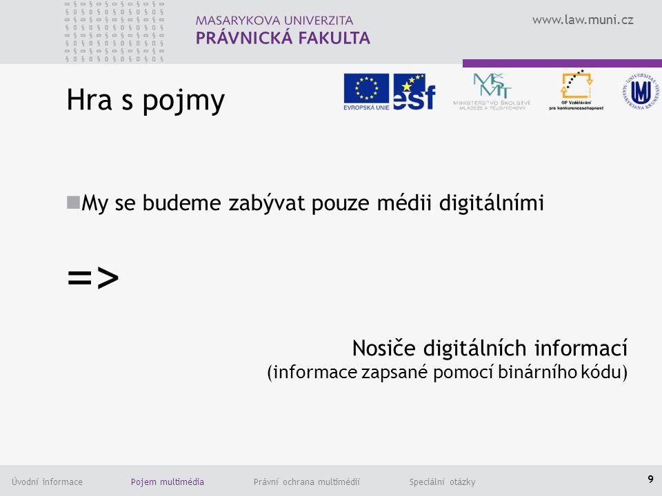 www.law.muni.cz Úvodní informace Pojem multimédia Právní ochrana multimédií Speciální otázky Hra s pojmy My se budeme zabývat pouze médii digitálními => Nosiče digitálních informací (informace zapsané pomocí binárního kódu) 9