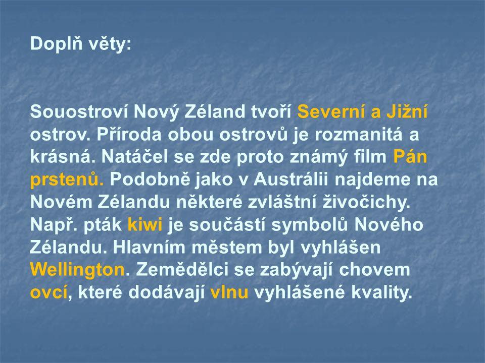 Doplň věty: Souostroví Nový Zéland tvoří Severní a Jižní ostrov. Příroda obou ostrovů je rozmanitá a krásná. Natáčel se zde proto známý film Pán prste