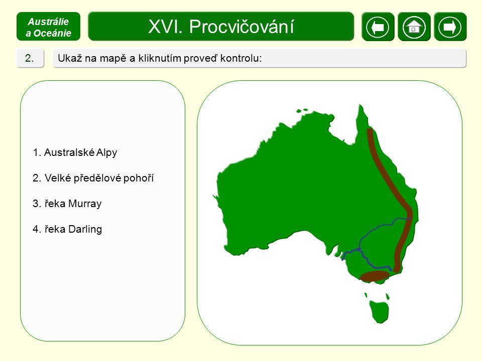 XVI. Procvičování Ukaž na mapě a kliknutím proveď kontrolu: 1. Australské Alpy 2. Velké předělové pohoří 3. řeka Murray 4. řeka Darling 2. Austrálie a