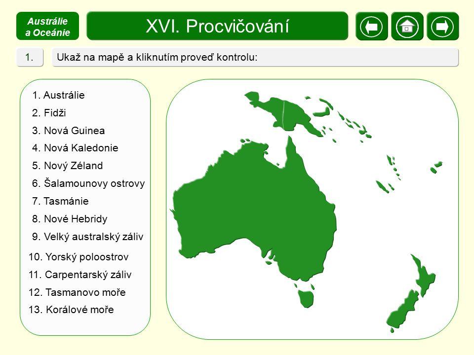 XVI. Procvičování Ukaž na mapě a kliknutím proveď kontrolu: 1. Austrálie 2. Fidži 3. Nová Guinea 4. Nová Kaledonie 5. Nový Zéland 6. Šalamounovy ostro