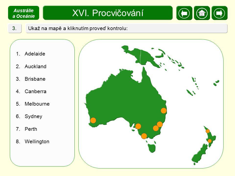 XVI. Procvičování Ukaž na mapě a kliknutím proveď kontrolu: 1.Adelaide 2.Auckland 3.Brisbane 4.Canberra 5.Melbourne 6.Sydney 7.Perth 8.Wellington 3. A