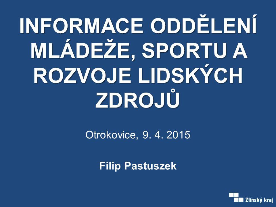 INFORMACE ODDĚLENÍ MLÁDEŽE, SPORTU A ROZVOJE LIDSKÝCH ZDROJŮ Otrokovice, 9. 4. 2015 Filip Pastuszek