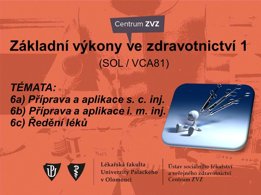 Základní výkony ve zdravotnictví 1 (SOL / VCA81) TÉMATA: 6a) Příprava a aplikace s. c. inj. 6b) Příprava a aplikace i. m. inj. 6c) Ředění léků