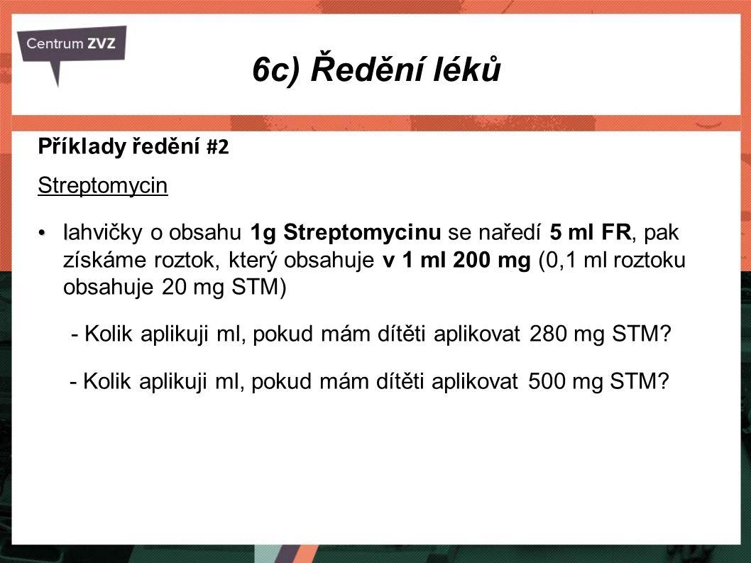 6c) Ředění léků Příklady ředění #2 Streptomycin l lahvičky o obsahu 1g Streptomycinu se naředí 5 ml FR, pak získáme roztok, který obsahuje v 1 ml 200