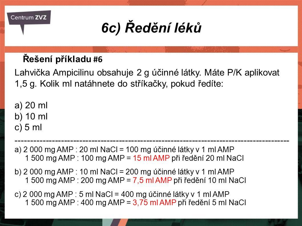6c) Ředění léků Řešení příkladu #6 Lahvička Ampicilinu obsahuje 2 g účinné látky. Máte P/K aplikovat 1,5 g. Kolik ml natáhnete do stříkačky, pokud řed
