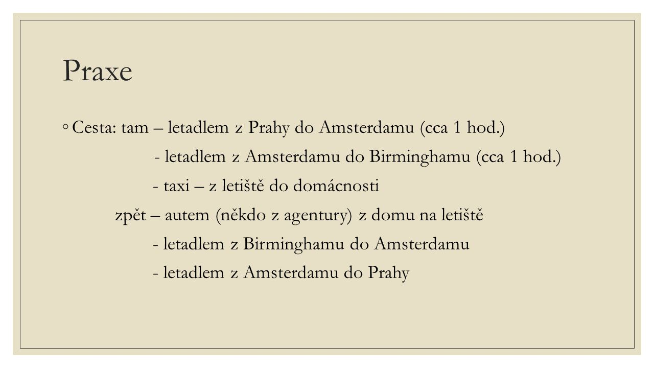 Praxe ◦Cesta: tam – letadlem z Prahy do Amsterdamu (cca 1 hod.) - letadlem z Amsterdamu do Birminghamu (cca 1 hod.) - taxi – z letiště do domácnosti z