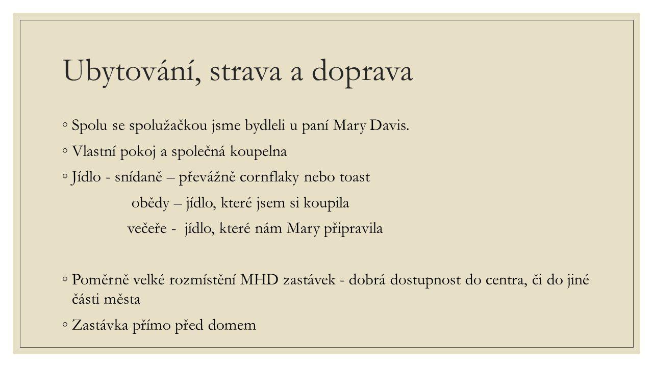 Ubytování, strava a doprava ◦Spolu se spolužačkou jsme bydleli u paní Mary Davis. ◦Vlastní pokoj a společná koupelna ◦Jídlo - snídaně – převážně cornf