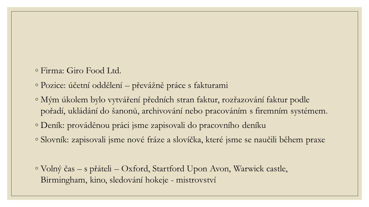 ◦Firma: Giro Food Ltd. ◦Pozice: účetní oddělení – převážně práce s fakturami ◦Mým úkolem bylo vytváření předních stran faktur, rozřazování faktur podl