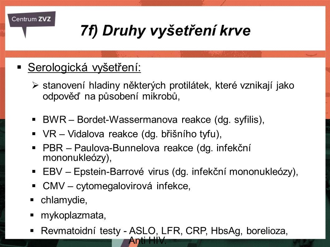 7f) Druhy vyšetření krve  Serologická vyšetření:  stanovení hladiny některých protilátek, které vznikají jako odpověď na působení mikrobů,  BWR – Bordet-Wassermanova reakce (dg.