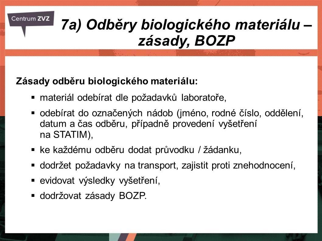 7a) Odběry biologického materiálu – zásady, BOZP Zásady odběru biologického materiálu:  materiál odebírat dle požadavků laboratoře,  odebírat do označených nádob (jméno, rodné číslo, oddělení, datum a čas odběru, případně provedení vyšetření na STATIM),  ke každému odběru dodat průvodku / žádanku,  dodržet požadavky na transport, zajistit proti znehodnocení,  evidovat výsledky vyšetření,  dodržovat zásady BOZP.