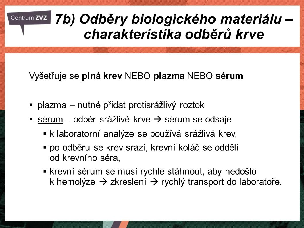 7b) Odběry biologického materiálu – charakteristika odběrů krve Vyšetřuje se plná krev NEBO plazma NEBO sérum  plazma – nutné přidat protisrážlivý roztok  sérum – odběr srážlivé krve  sérum se odsaje  k laboratorní analýze se používá srážlivá krev,  po odběru se krev srazí, krevní koláč se oddělí od krevního séra,  krevní sérum se musí rychle stáhnout, aby nedošlo k hemolýze  zkreslení  rychlý transport do laboratoře.