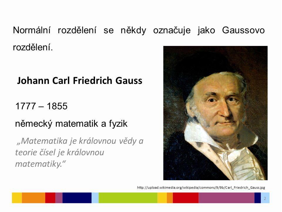 """2 Johann Carl Friedrich Gauss 1777 – 1855 německý matematik a fyzik """"Matematika je královnou vědy a teorie čísel je královnou matematiky. 2 http://upload.wikimedia.org/wikipedia/commons/9/9b/Carl_Friedrich_Gauss.jpg Normální rozdělení se někdy označuje jako Gaussovo rozdělení."""
