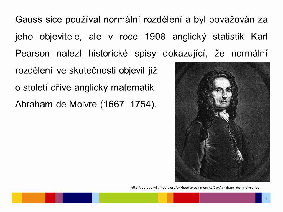 3 Gauss sice používal normální rozdělení a byl považován za jeho objevitele, ale v roce 1908 anglický statistik Karl Pearson nalezl historické spisy dokazující, že normální rozdělení ve skutečnosti objevil již o století dříve anglický matematik Abraham de Moivre (1667–1754).