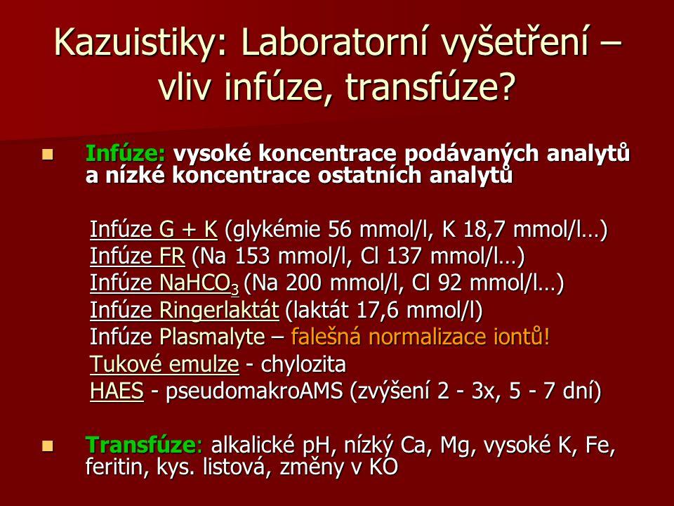 Kazuistiky: Laboratorní vyšetření – vliv infúze, transfúze? Infúze: vysoké koncentrace podávaných analytů a nízké koncentrace ostatních analytů Infúze