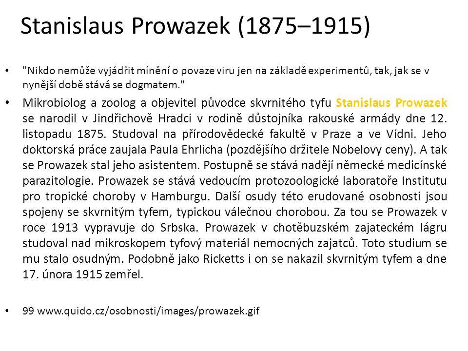 Stanislaus Prowazek (1875–1915) Nikdo nemůže vyjádřit mínění o povaze viru jen na základě experimentů, tak, jak se v nynější době stává se dogmatem. Mikrobiolog a zoolog a objevitel původce skvrnitého tyfu Stanislaus Prowazek se narodil v Jindřichově Hradci v rodině důstojníka rakouské armády dne 12.