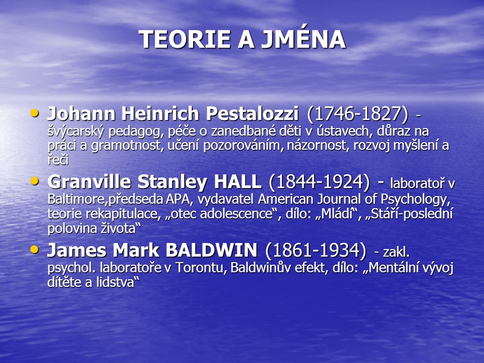 """TEORIE A JMÉNA Johann Heinrich Pestalozzi (1746-1827) - švýcarský pedagog, péče o zanedbané děti v ústavech, důraz na práci a gramotnost, učení pozorováním, názornost, rozvoj myšlení a řeči Johann Heinrich Pestalozzi (1746-1827) - švýcarský pedagog, péče o zanedbané děti v ústavech, důraz na práci a gramotnost, učení pozorováním, názornost, rozvoj myšlení a řeči Granville Stanley HALL (1844-1924) - laboratoř v Baltimore,předseda APA, vydavatel American Journal of Psychology, teorie rekapitulace, """"otec adolescence , dílo: """"Mládí , """"Stáří-poslední polovina života Granville Stanley HALL (1844-1924) - laboratoř v Baltimore,předseda APA, vydavatel American Journal of Psychology, teorie rekapitulace, """"otec adolescence , dílo: """"Mládí , """"Stáří-poslední polovina života James Mark BALDWIN (1861-1934) - zakl."""