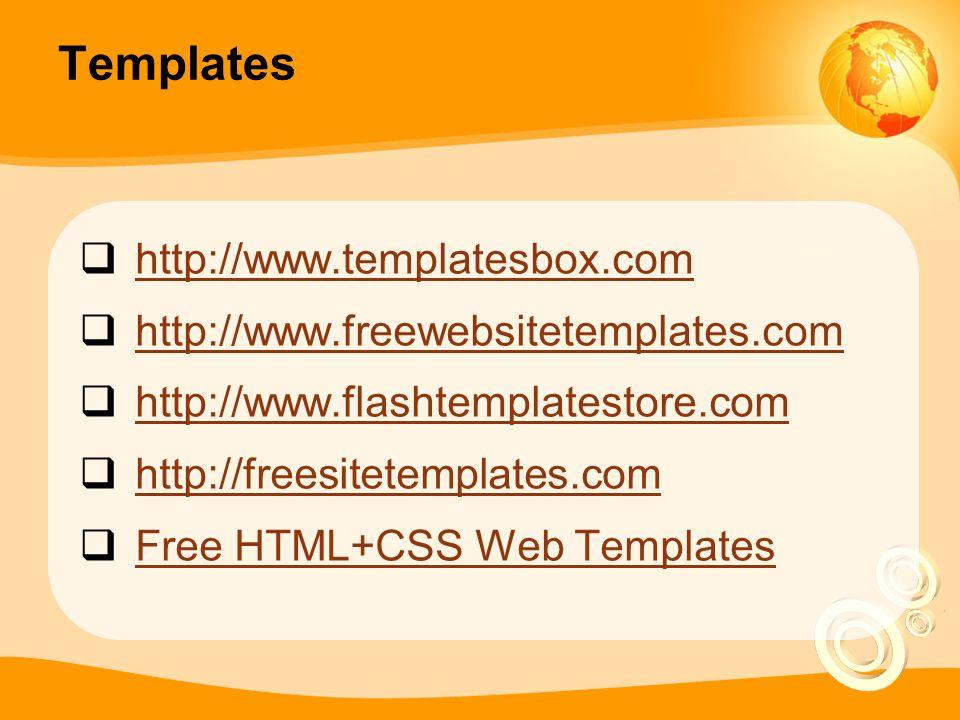 Templates  http://www.templatesbox.com http://www.templatesbox.com  http://www.freewebsitetemplates.com http://www.freewebsitetemplates.com  http://www.flashtemplatestore.com http://www.flashtemplatestore.com  http://freesitetemplates.com http://freesitetemplates.com  Free HTML+CSS Web Templates Free HTML+CSS Web Templates