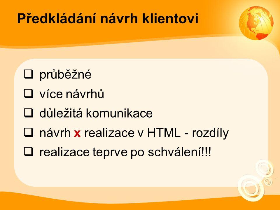 Předkládání návrh klientovi  průběžné  více návrhů  důležitá komunikace  návrh x realizace v HTML - rozdíly  realizace teprve po schválení!!!