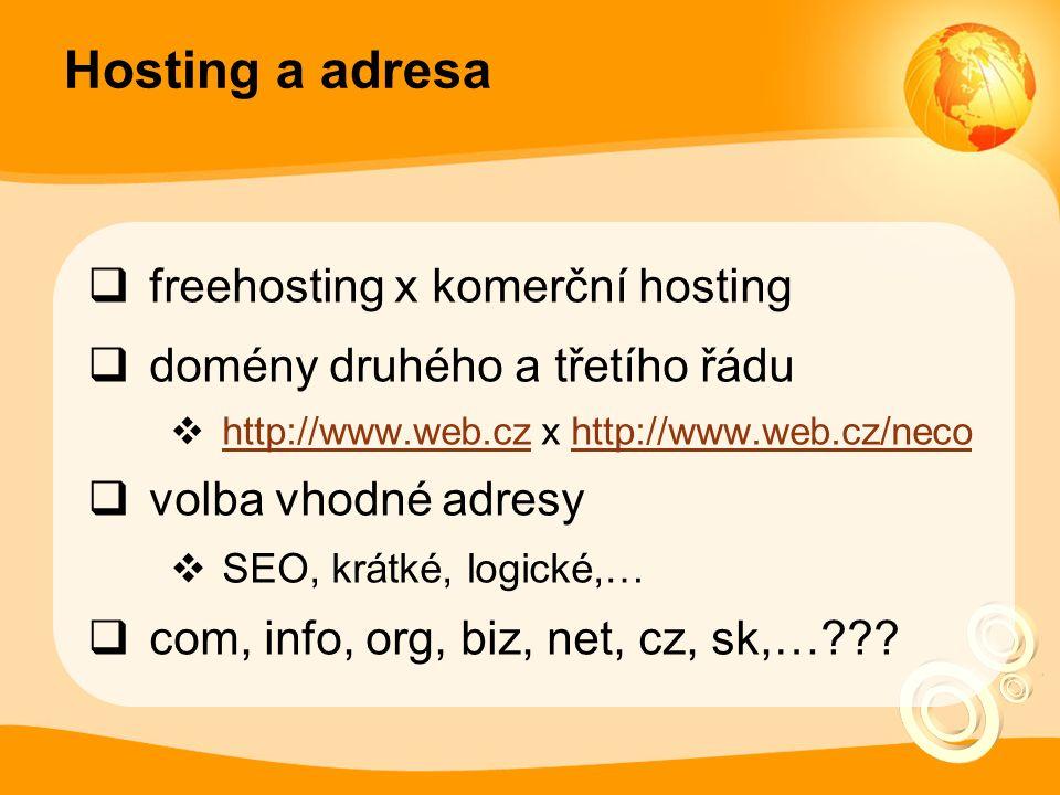 Hosting a adresa  freehosting x komerční hosting  domény druhého a třetího řádu  http://www.web.cz x http://www.web.cz/neco http://www.web.czhttp://www.web.cz/neco  volba vhodné adresy  SEO, krátké, logické,…  com, info, org, biz, net, cz, sk,…
