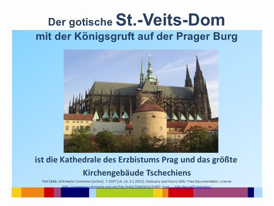 ist die Kathedrale des Erzbistums Prag und das größte Kirchengebäude Tschechiens Petr1868. Wikimedia Commons [online]. 7.2007 [cit. cit. 3.1.2013]. Do