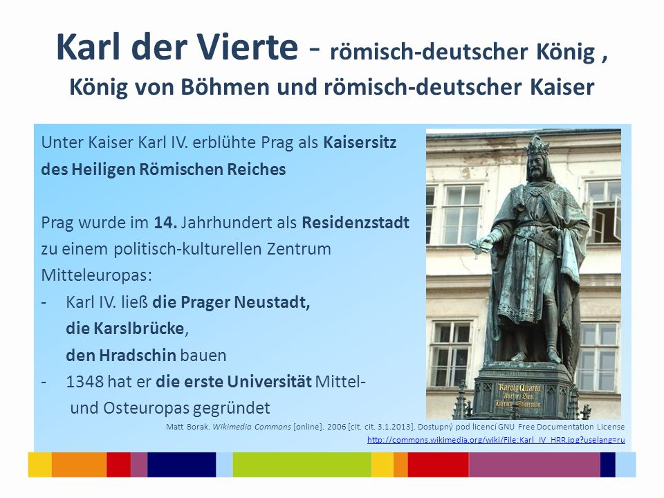 Karl der Vierte - römisch-deutscher König, König von Böhmen und römisch-deutscher Kaiser Unter Kaiser Karl IV. erblühte Prag als Kaisersitz des Heilig