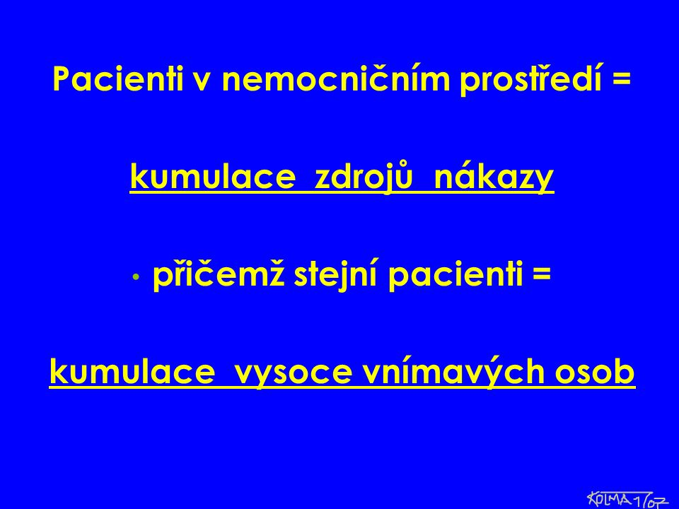 Pacienti v nemocničním prostředí = kumulace zdrojů nákazy přičemž stejní pacienti = kumulace vysoce vnímavých osob