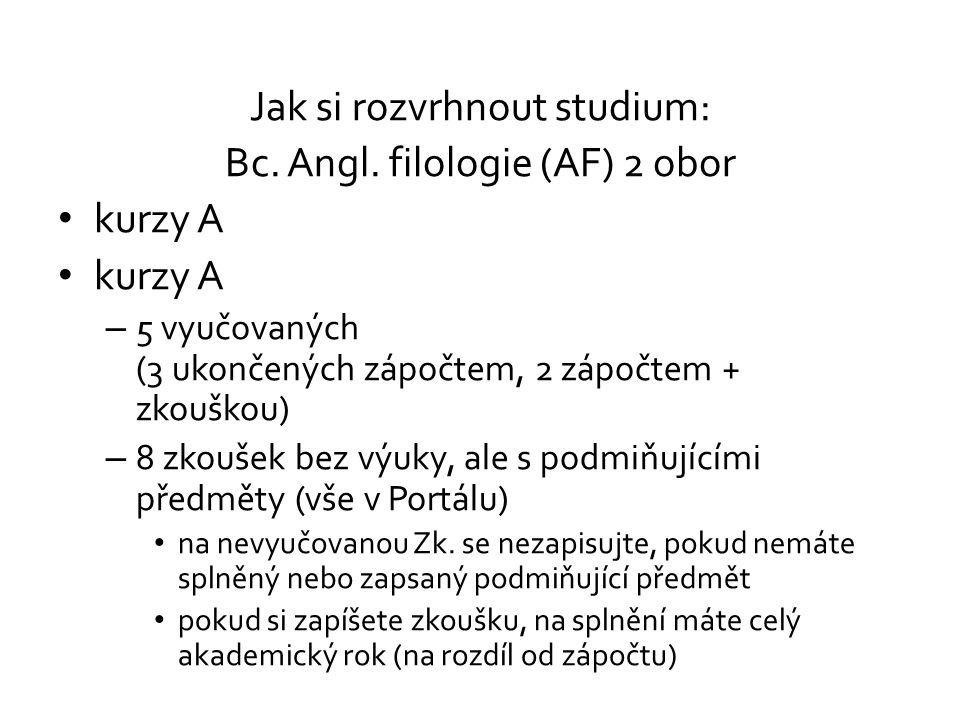 Jak si rozvrhnout studium: Bc. Angl. filologie (AF) 2 obor kurzy A – 5 vyučovaných (3 ukončených zápočtem, 2 zápočtem + zkouškou) – 8 zkoušek bez výuk