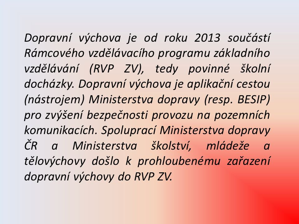 Dopravní výchova je od roku 2013 součástí Rámcového vzdělávacího programu základního vzdělávání (RVP ZV), tedy povinné školní docházky. Dopravní výcho