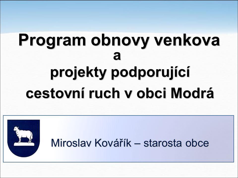 projekty podporující cestovní ruch v obci Modrá Miroslav Kovářík – starosta obce Program obnovy venkova a