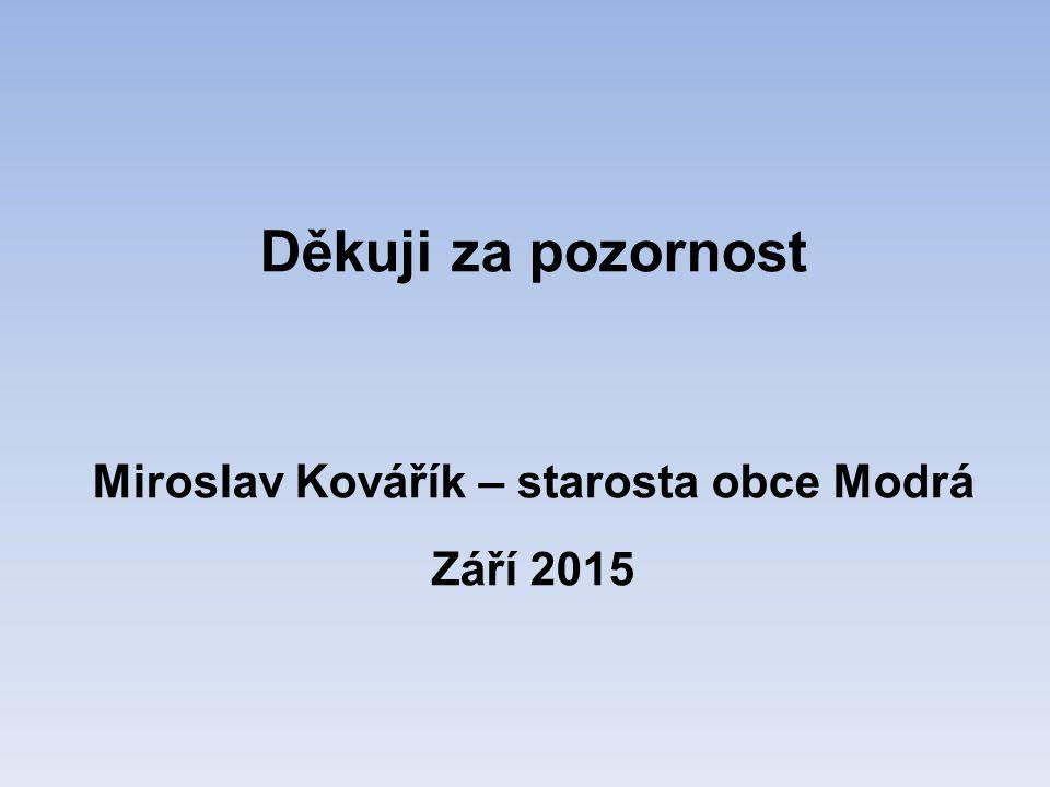 Děkuji za pozornost Miroslav Kovářík – starosta obce Modrá Září 2015