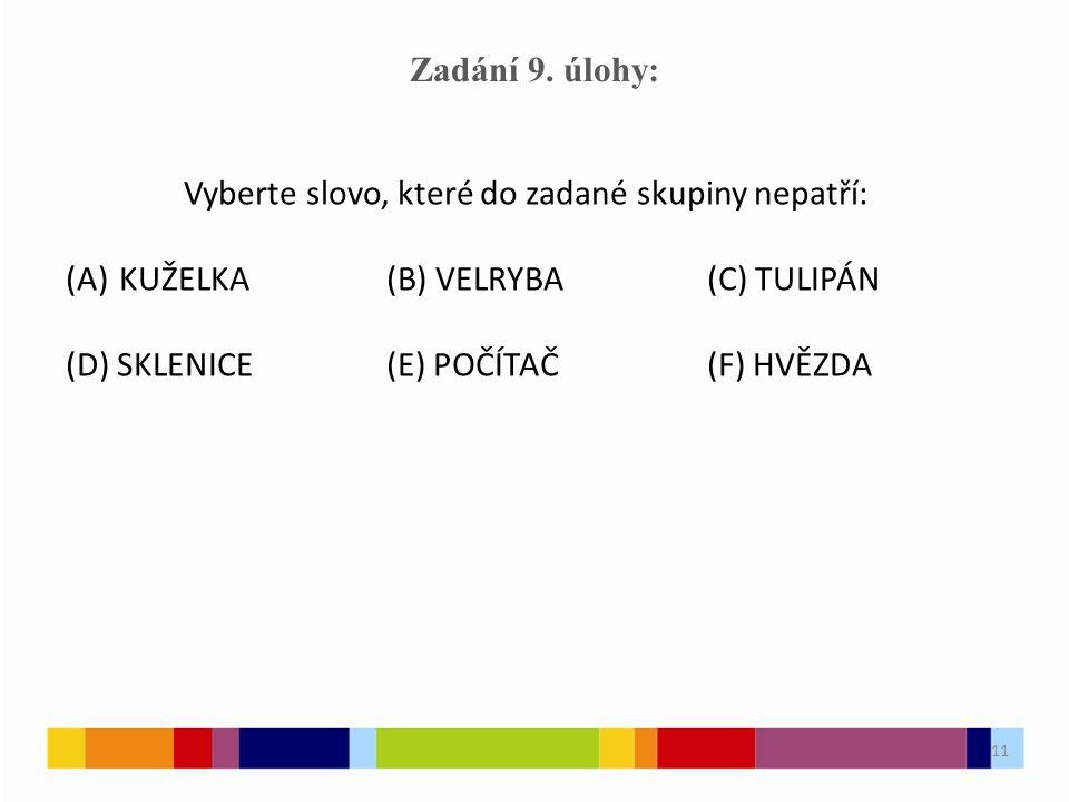 11 Zadání 9. úlohy: Vyberte slovo, které do zadané skupiny nepatří: (A)KUŽELKA(B) VELRYBA(C) TULIPÁN (D) SKLENICE(E) POČÍTAČ(F) HVĚZDA 11