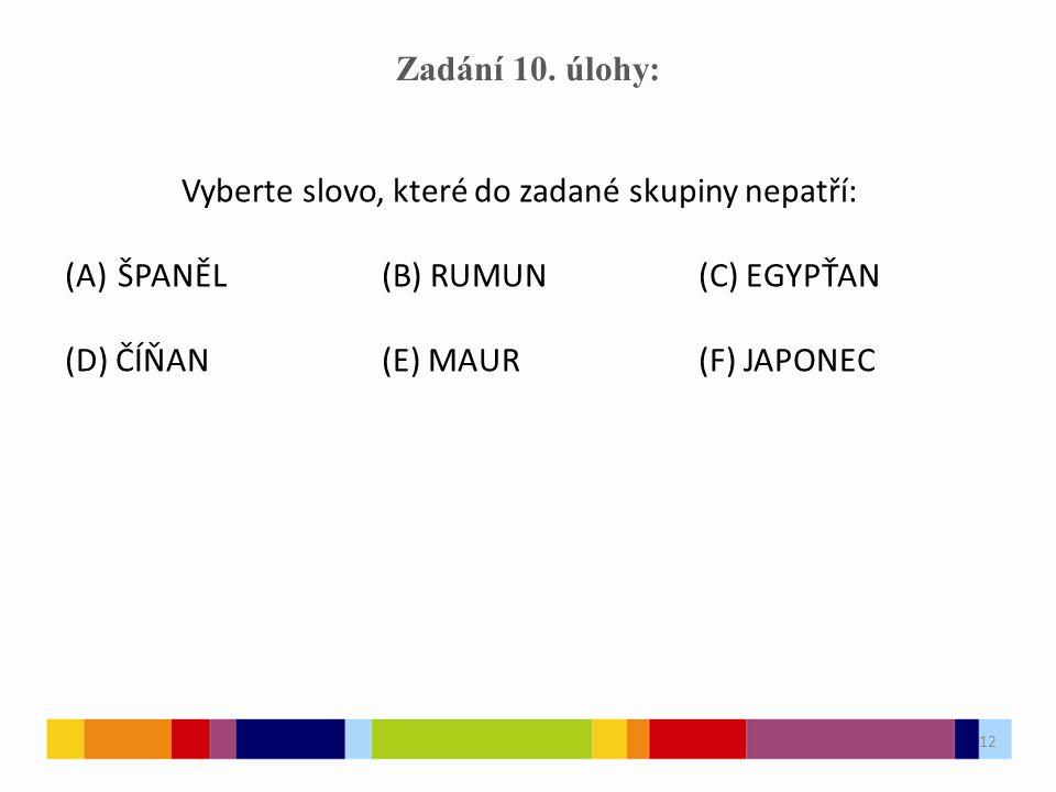 12 Zadání 10. úlohy: Vyberte slovo, které do zadané skupiny nepatří: (A)ŠPANĚL(B) RUMUN(C) EGYPŤAN (D) ČÍŇAN(E) MAUR(F) JAPONEC 12