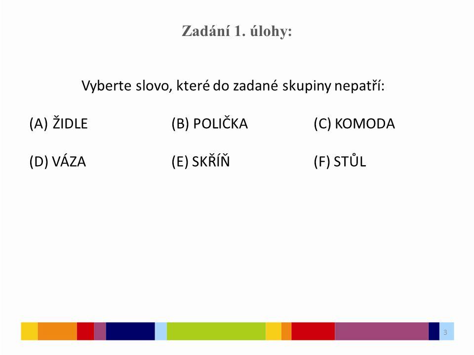 3 Zadání 1. úlohy: Vyberte slovo, které do zadané skupiny nepatří: (A)ŽIDLE(B) POLIČKA(C) KOMODA (D) VÁZA(E) SKŘÍŇ(F) STŮL 3