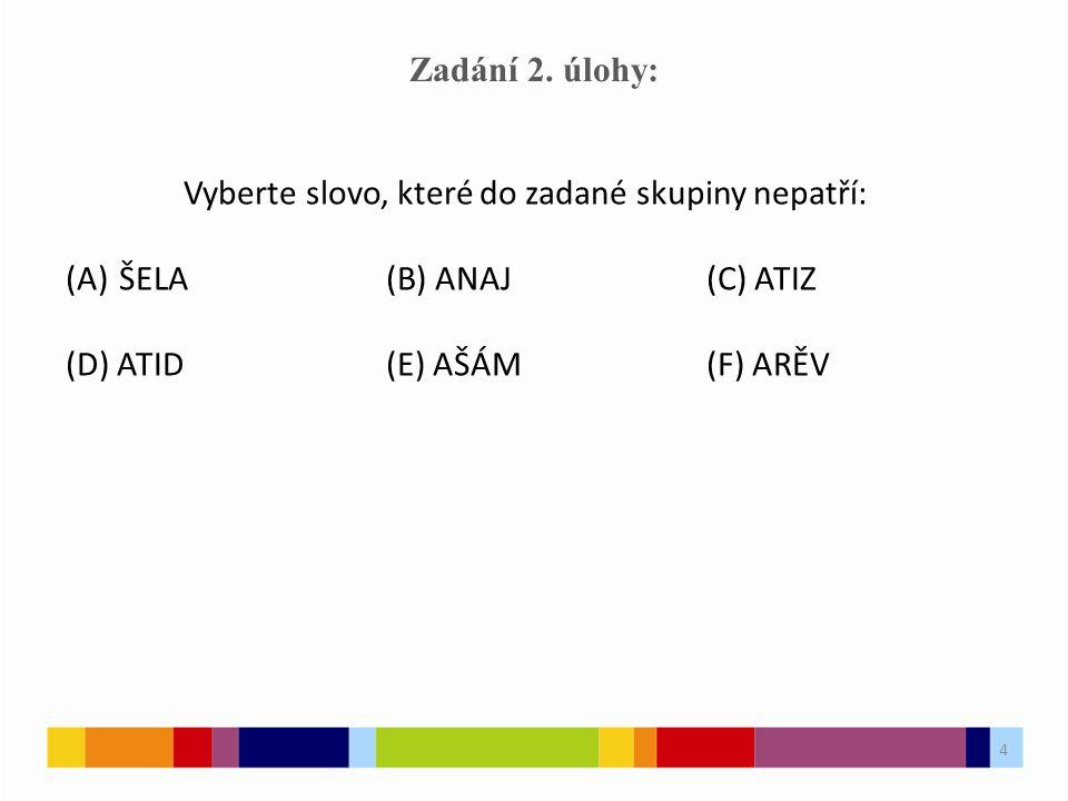 4 Zadání 2. úlohy: Vyberte slovo, které do zadané skupiny nepatří: (A)ŠELA(B) ANAJ(C) ATIZ (D) ATID(E) AŠÁM(F) ARĚV 4