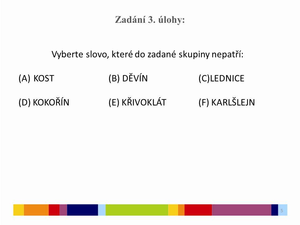 5 Zadání 3. úlohy: Vyberte slovo, které do zadané skupiny nepatří: (A)KOST(B) DĚVÍN(C)LEDNICE (D) KOKOŘÍN(E) KŘIVOKLÁT(F) KARLŠLEJN 5