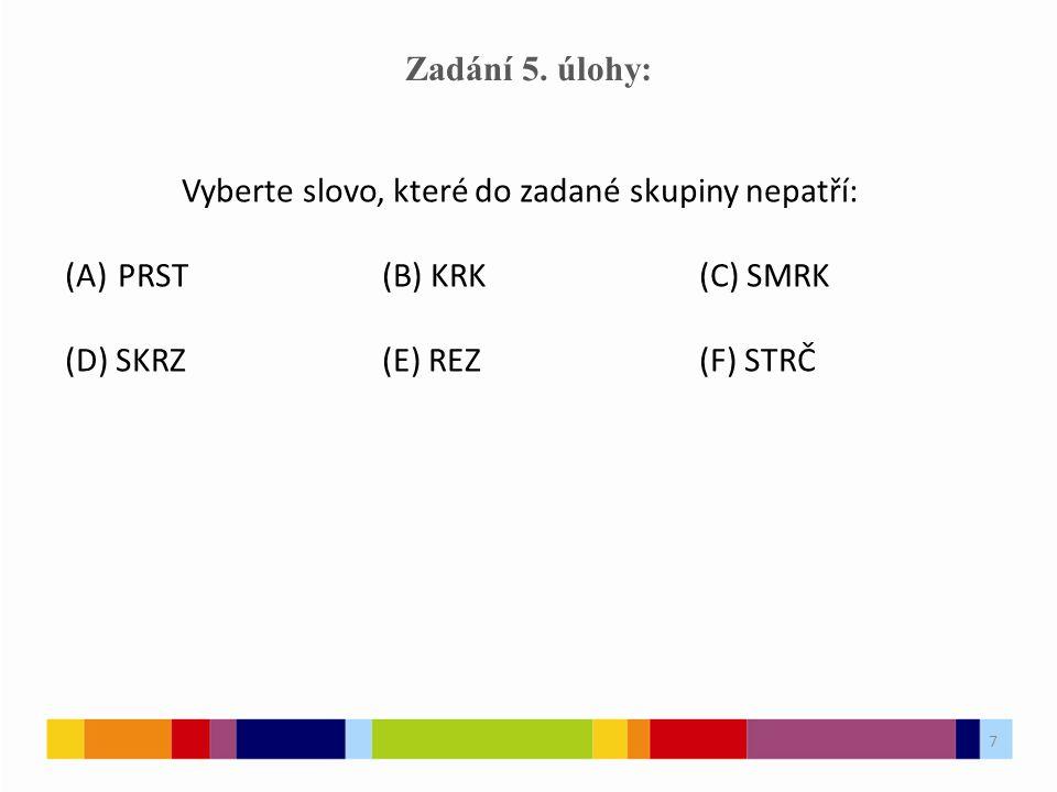 7 Zadání 5. úlohy: Vyberte slovo, které do zadané skupiny nepatří: (A)PRST(B) KRK(C) SMRK (D) SKRZ(E) REZ(F) STRČ 7