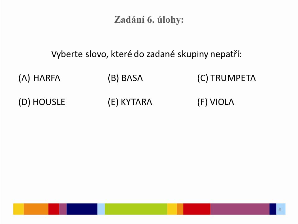8 Zadání 6. úlohy: Vyberte slovo, které do zadané skupiny nepatří: (A)HARFA(B) BASA(C) TRUMPETA (D) HOUSLE(E) KYTARA(F) VIOLA 8