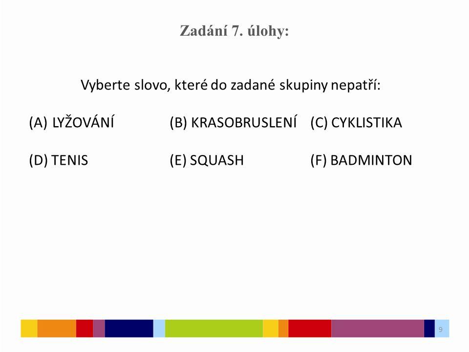 9 Zadání 7. úlohy: Vyberte slovo, které do zadané skupiny nepatří: (A)LYŽOVÁNÍ(B) KRASOBRUSLENÍ(C) CYKLISTIKA (D) TENIS(E) SQUASH(F) BADMINTON 9