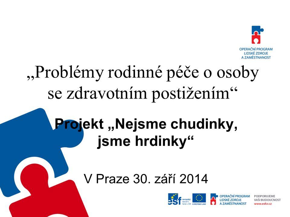 """""""Problémy rodinné péče o osoby se zdravotním postižením"""" Projekt """"Nejsme chudinky, jsme hrdinky"""" V Praze 30. září 2014"""