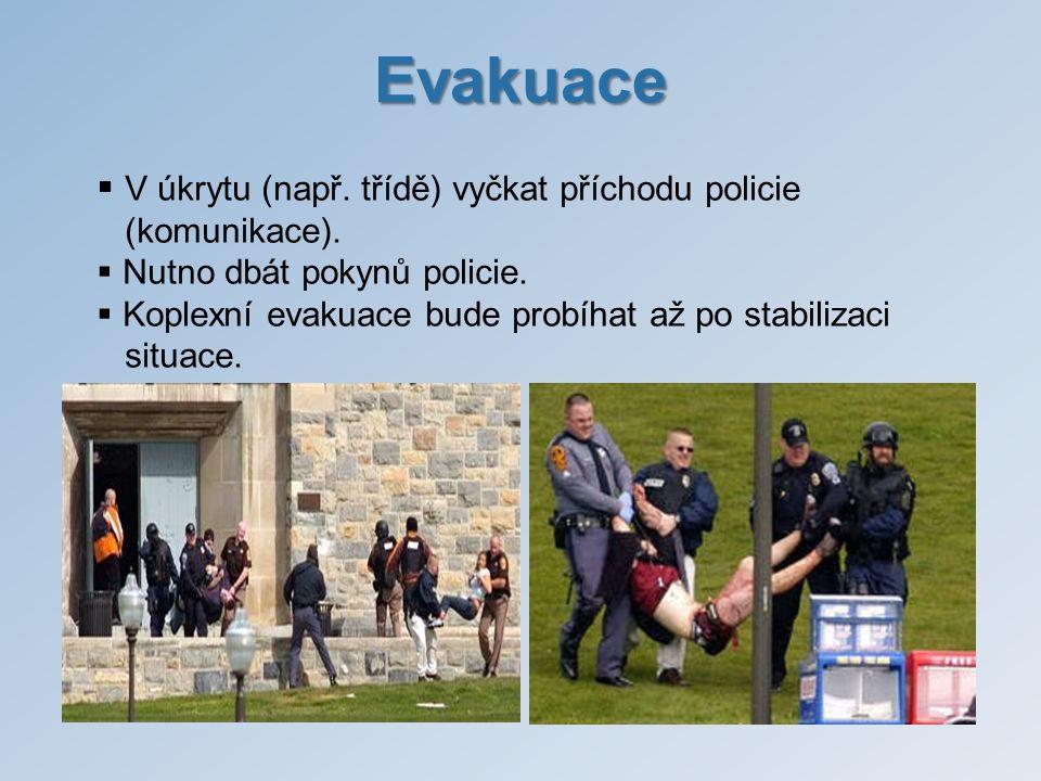 Evakuace  V úkrytu (např. třídě) vyčkat příchodu policie (komunikace).  Nutno dbát pokynů policie.  Koplexní evakuace bude probíhat až po stabiliza