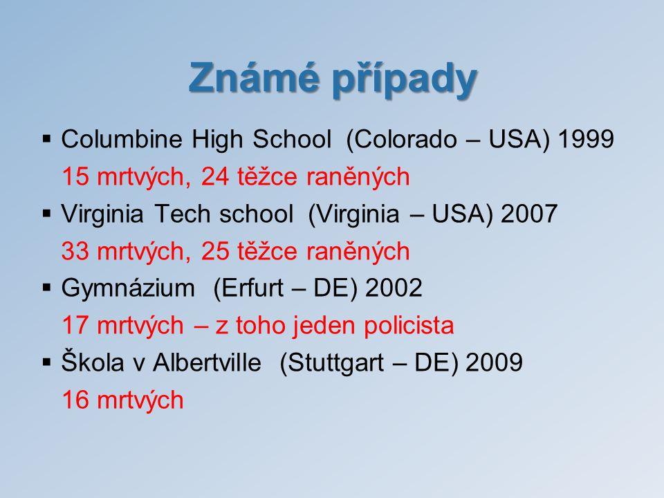 Známé případy  Columbine High School (Colorado – USA) 1999 15 mrtvých, 24 těžce raněných  Virginia Tech school (Virginia – USA) 2007 33 mrtvých, 25