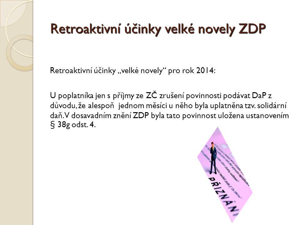 """Retroaktivní účinky velké novely ZDP Retroaktivní účinky """"velké novely pro rok 2014: U poplatníka jen s příjmy ze ZČ zrušení povinnosti podávat DaP z důvodu, že alespoň jednom měsíci u něho byla uplatněna tzv."""